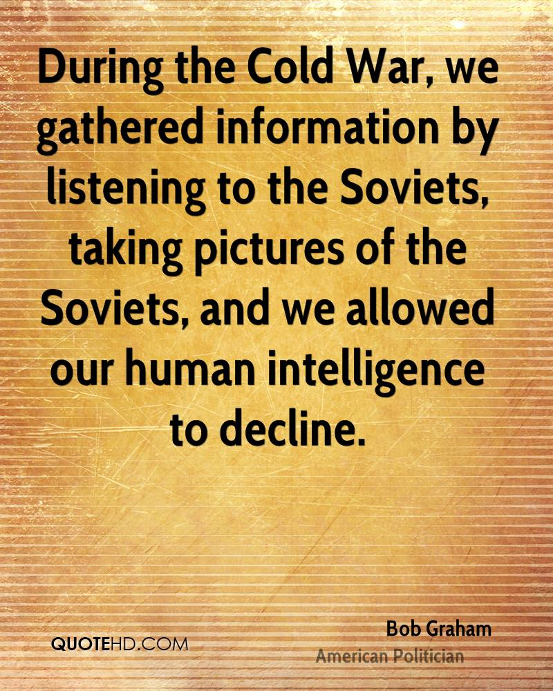 During the Cold War, we gathered information by listening to the Soviets, taking pictures of the Soviets, and we allowed our human intelligence to decline.