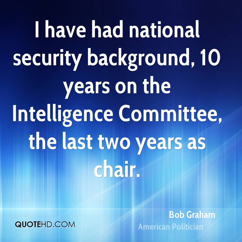 I have had national security background, 10 years on the Intelligence Committee, the last two years as chair.