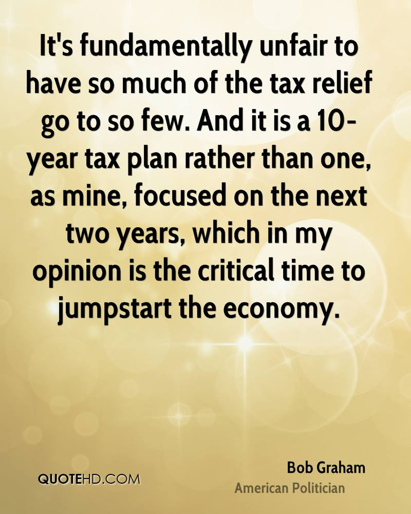 It's fundamentally unfair to have so much of the tax relief go to so few. And it is a 10-year tax plan rather than one, as mine, focused on the next two years, which in my opinion is the critical time to jumpstart the economy.