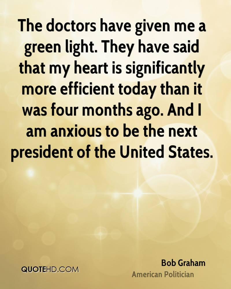 The doctors have given me a green light. They have said that my heart is significantly more efficient today than it was four months ago. And I am anxious to be the next president of the United States.