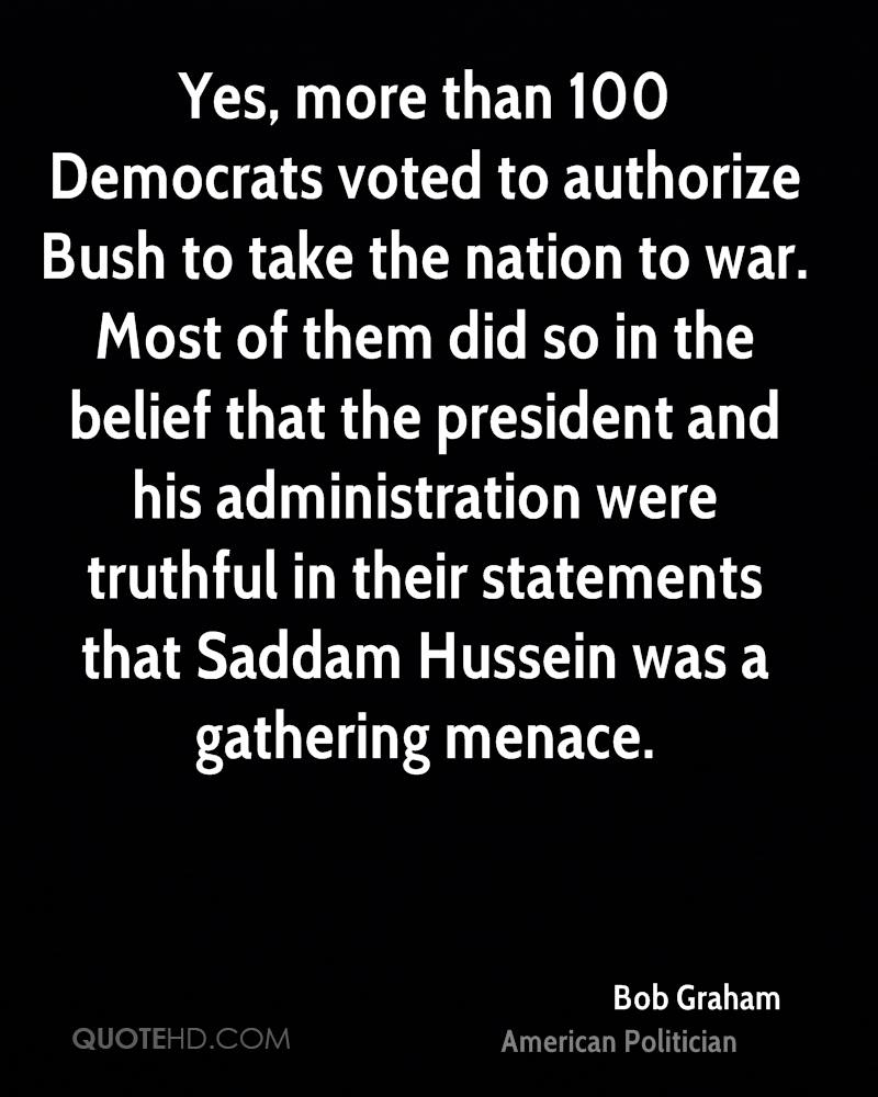 Yes, more than 100 Democrats voted to authorize Bush to take the nation to war. Most of them did so in the belief that the president and his administration were truthful in their statements that Saddam Hussein was a gathering menace.