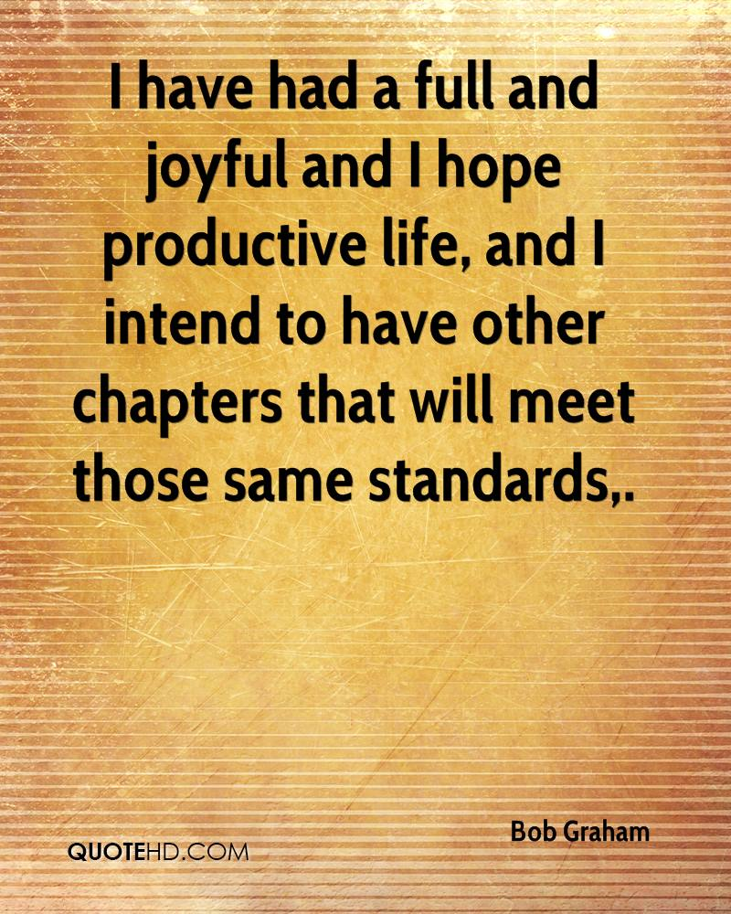 I have had a full and joyful and I hope productive life, and I intend to have other chapters that will meet those same standards.