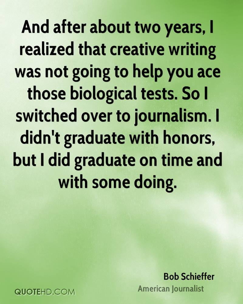 And after about two years, I realized that creative writing was not going to help you ace those biological tests. So I switched over to journalism. I didn't graduate with honors, but I did graduate on time and with some doing.