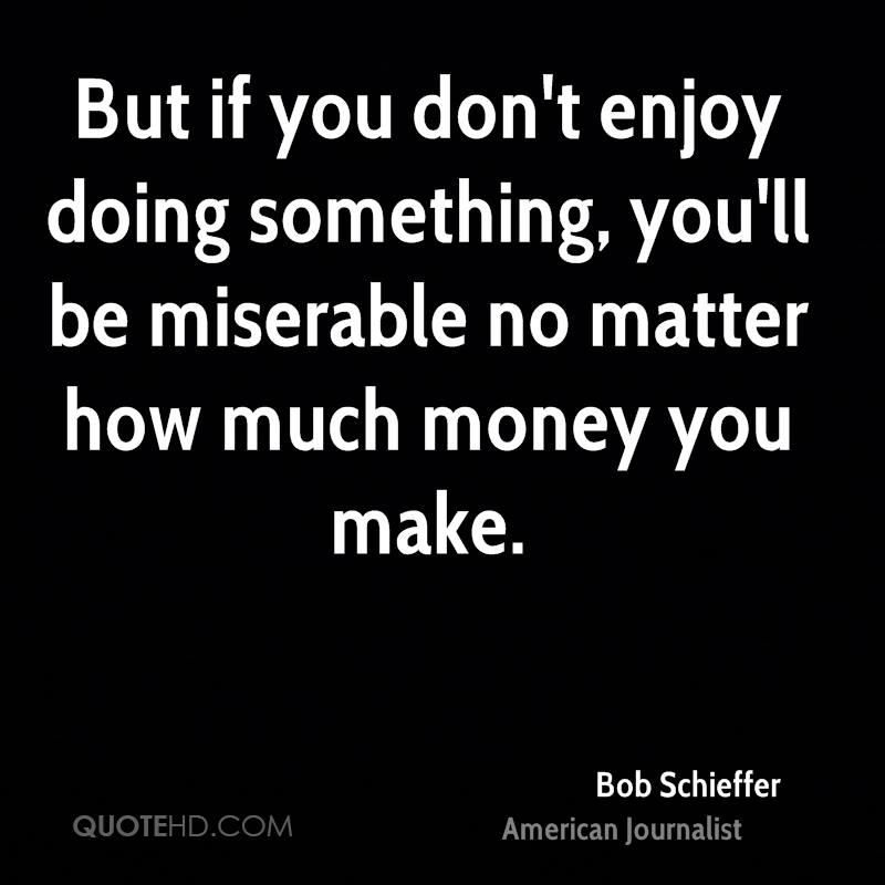 But if you don't enjoy doing something, you'll be miserable no matter how much money you make.