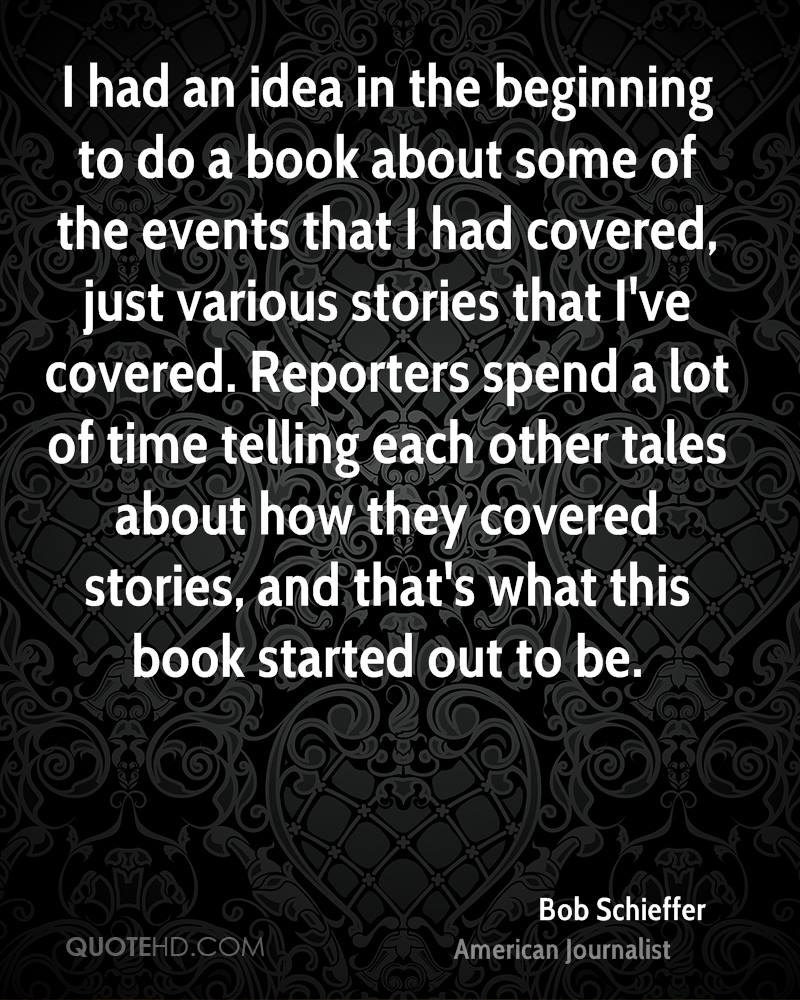 I had an idea in the beginning to do a book about some of the events that I had covered, just various stories that I've covered. Reporters spend a lot of time telling each other tales about how they covered stories, and that's what this book started out to be.