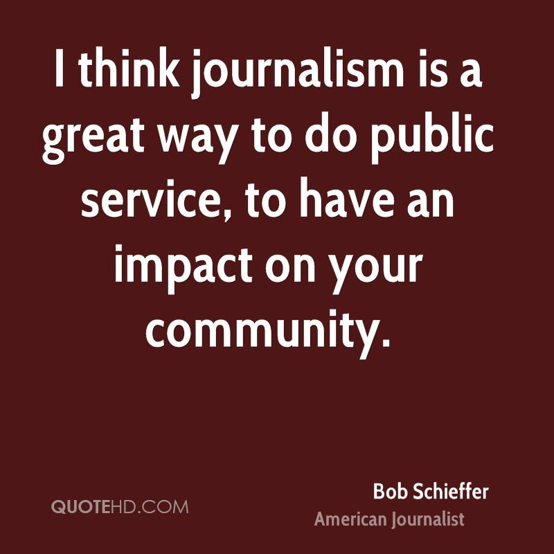 I think journalism is a great way to do public service, to have an impact on your community.
