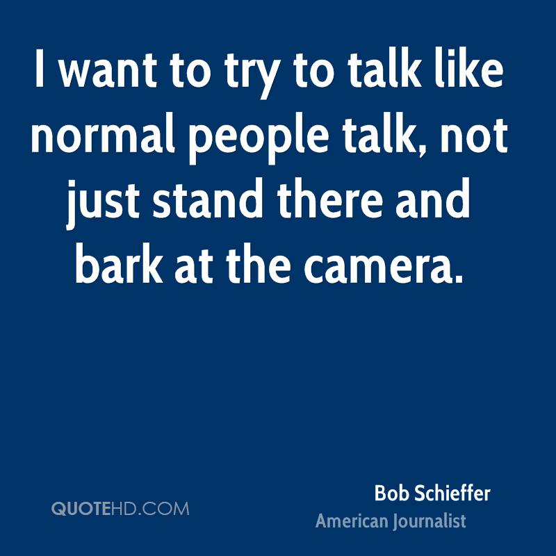 I want to try to talk like normal people talk, not just stand there and bark at the camera.