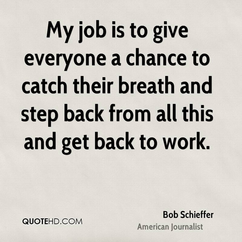 My job is to give everyone a chance to catch their breath and step back from all this and get back to work.