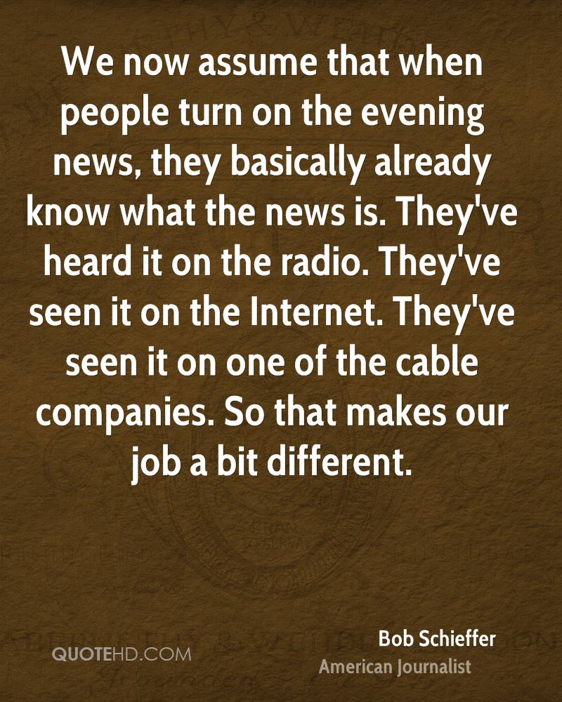 We now assume that when people turn on the evening news, they basically already know what the news is. They've heard it on the radio. They've seen it on the Internet. They've seen it on one of the cable companies. So that makes our job a bit different.