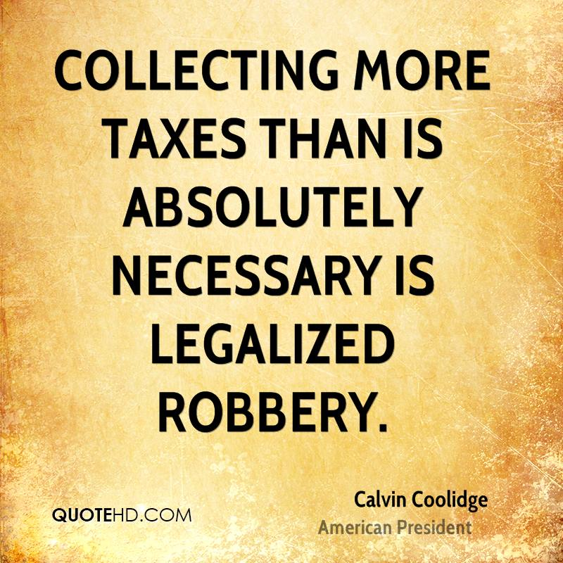 Collecting more taxes than is absolutely necessary is legalized robbery.