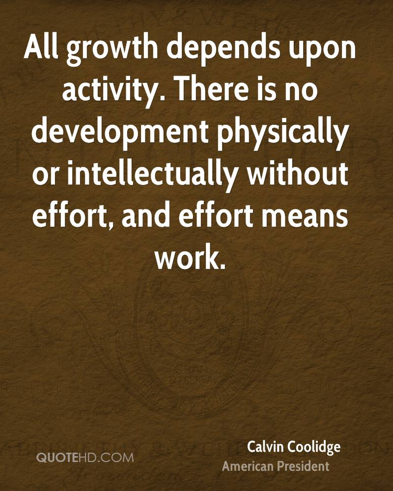 All growth depends upon activity. There is no development physically or intellectually without effort, and effort means work.