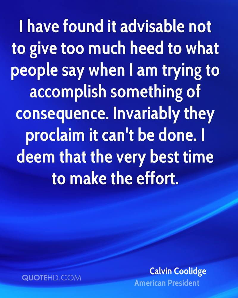 I have found it advisable not to give too much heed to what people say when I am trying to accomplish something of consequence. Invariably they proclaim it can't be done. I deem that the very best time to make the effort.