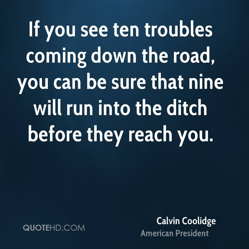 If you see ten troubles coming down the road, you can be sure that nine will run into the ditch before they reach you.