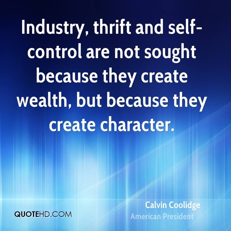 Industry, thrift and self-control are not sought because they create wealth, but because they create character.