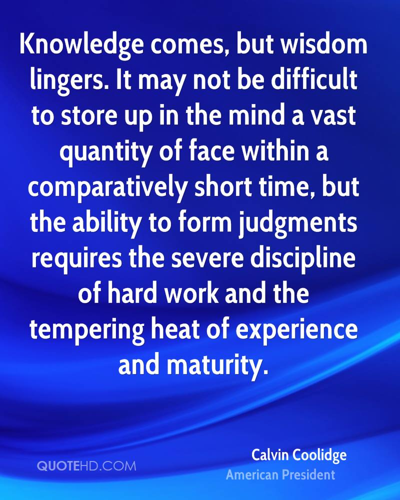 Knowledge comes, but wisdom lingers. It may not be difficult to store up in the mind a vast quantity of face within a comparatively short time, but the ability to form judgments requires the severe discipline of hard work and the tempering heat of experience and maturity.