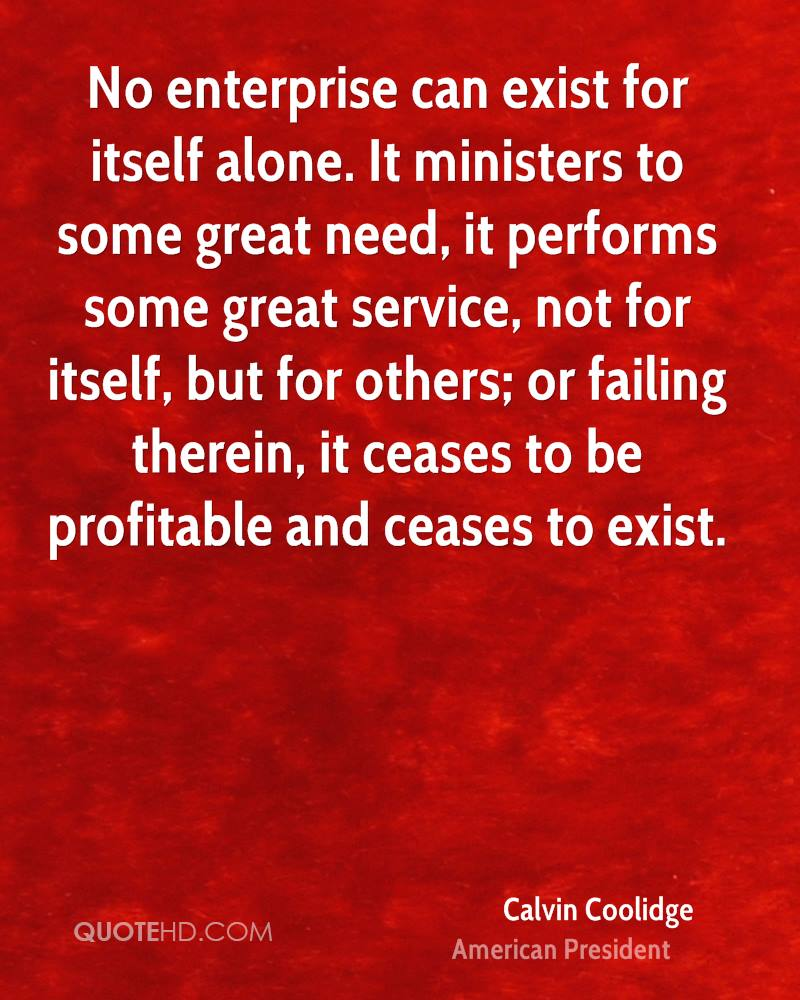 No enterprise can exist for itself alone. It ministers to some great need, it performs some great service, not for itself, but for others; or failing therein, it ceases to be profitable and ceases to exist.
