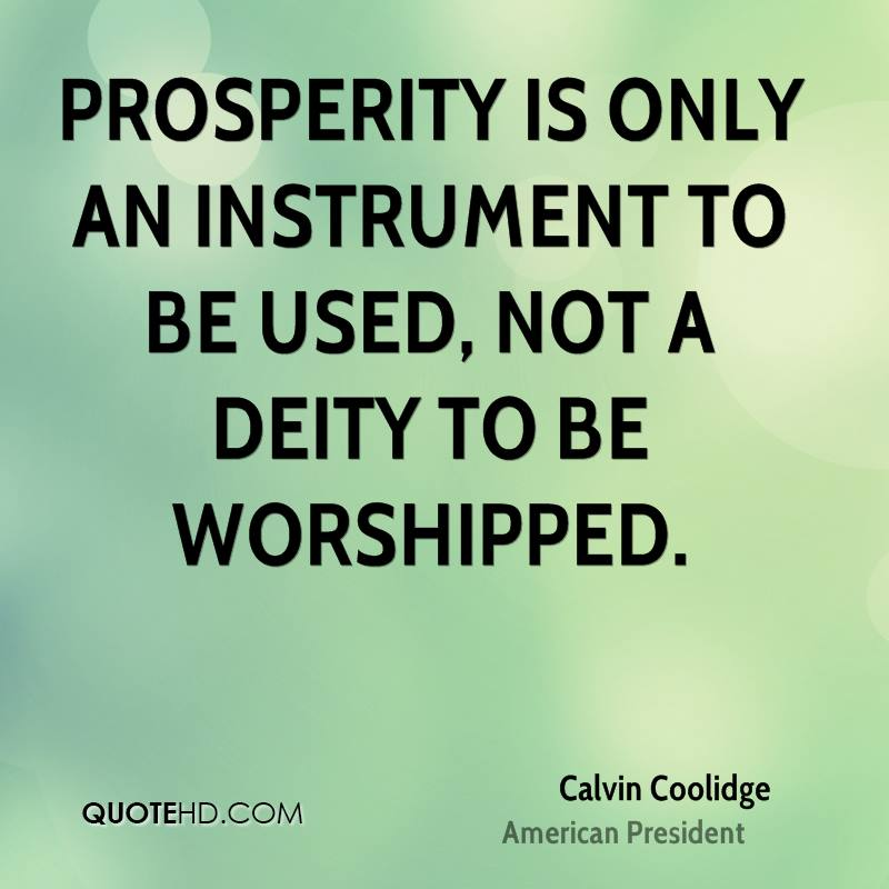 Prosperity is only an instrument to be used, not a deity to be worshipped.