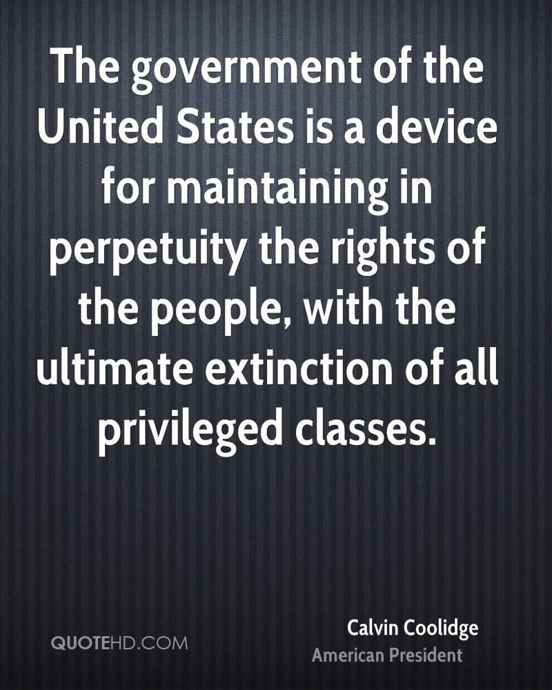 The government of the United States is a device for maintaining in perpetuity the rights of the people, with the ultimate extinction of all privileged classes.