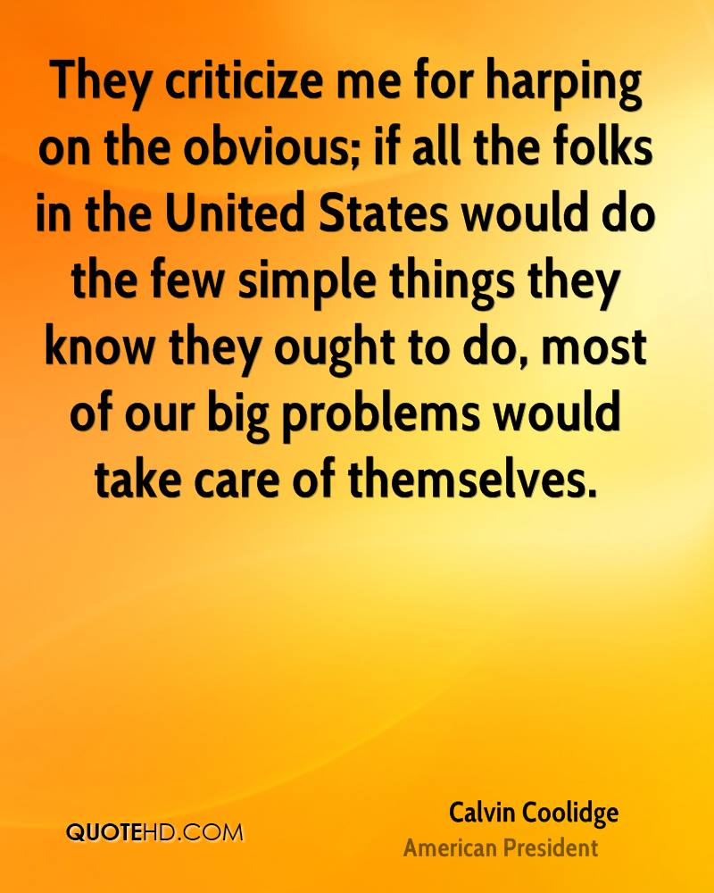 They criticize me for harping on the obvious; if all the folks in the United States would do the few simple things they know they ought to do, most of our big problems would take care of themselves.