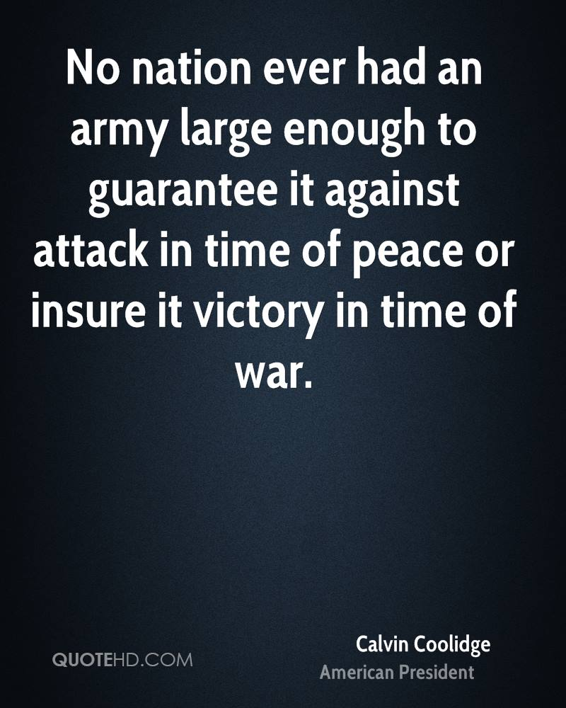 No nation ever had an army large enough to guarantee it against attack in time of peace or insure it victory in time of war.