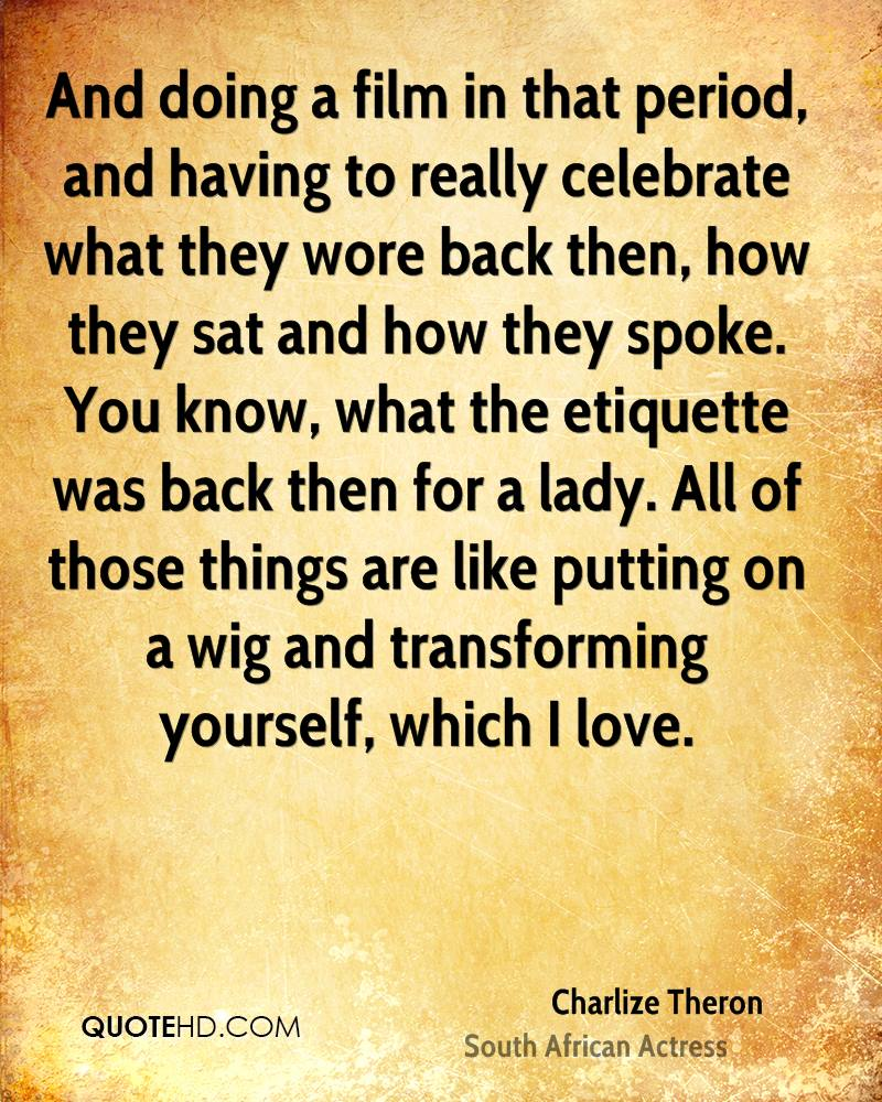 And doing a film in that period, and having to really celebrate what they wore back then, how they sat and how they spoke. You know, what the etiquette was back then for a lady. All of those things are like putting on a wig and transforming yourself, which I love.