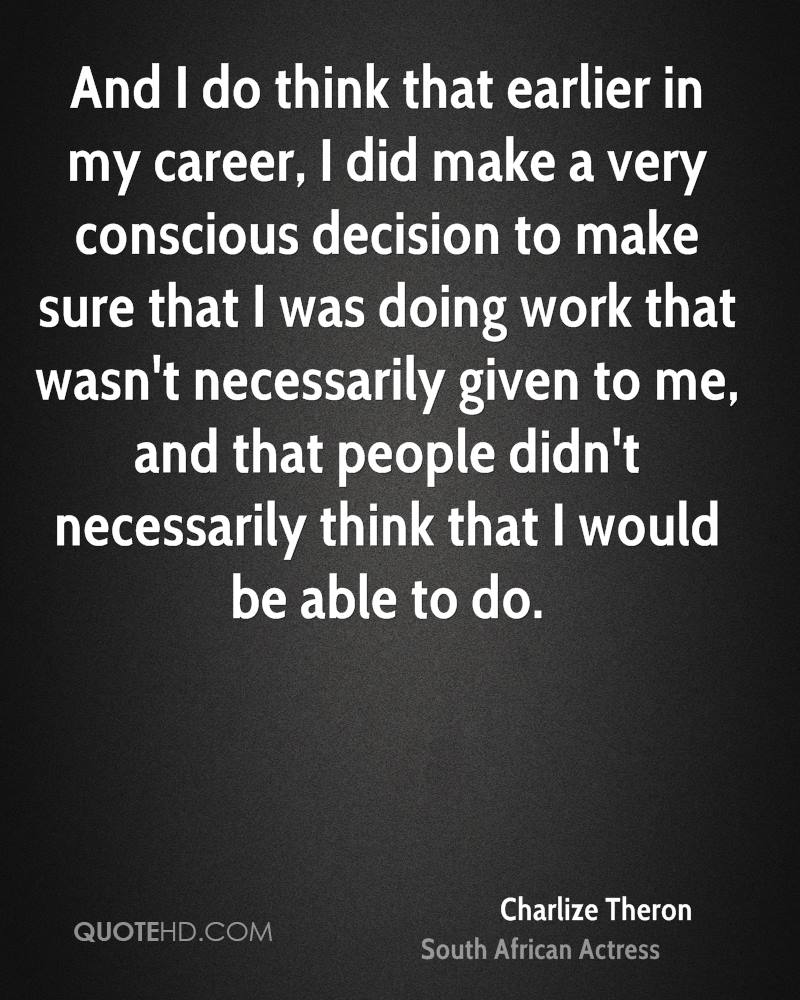 And I do think that earlier in my career, I did make a very conscious decision to make sure that I was doing work that wasn't necessarily given to me, and that people didn't necessarily think that I would be able to do.