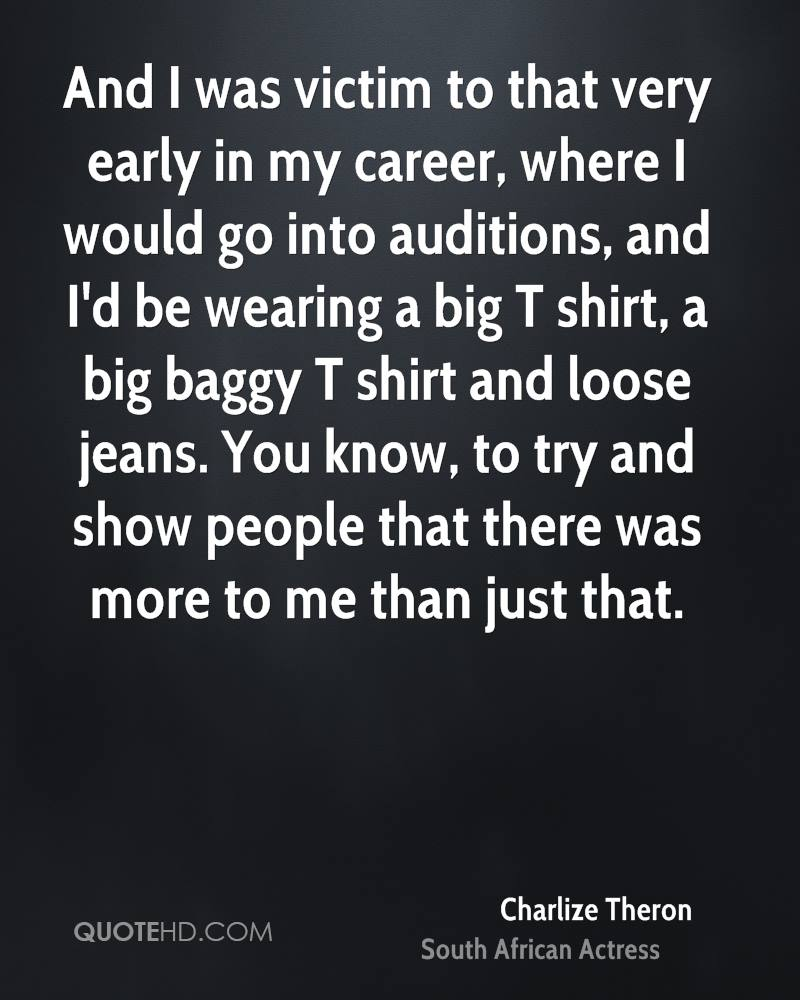 And I was victim to that very early in my career, where I would go into auditions, and I'd be wearing a big T shirt, a big baggy T shirt and loose jeans. You know, to try and show people that there was more to me than just that.
