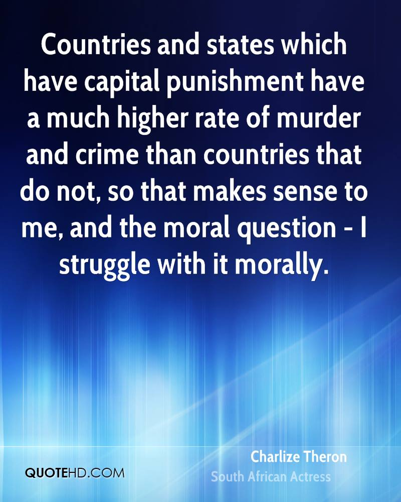 Countries and states which have capital punishment have a much higher rate of murder and crime than countries that do not, so that makes sense to me, and the moral question - I struggle with it morally.