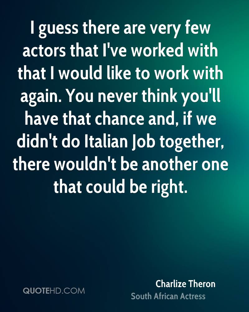 I guess there are very few actors that I've worked with that I would like to work with again. You never think you'll have that chance and, if we didn't do Italian Job together, there wouldn't be another one that could be right.