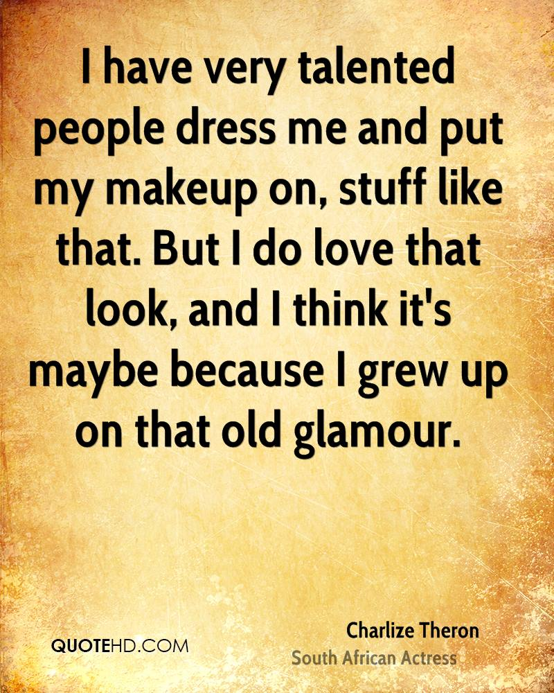 I have very talented people dress me and put my makeup on, stuff like that. But I do love that look, and I think it's maybe because I grew up on that old glamour.