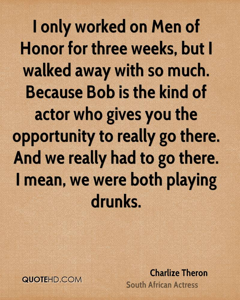 I only worked on Men of Honor for three weeks, but I walked away with so much. Because Bob is the kind of actor who gives you the opportunity to really go there. And we really had to go there. I mean, we were both playing drunks.