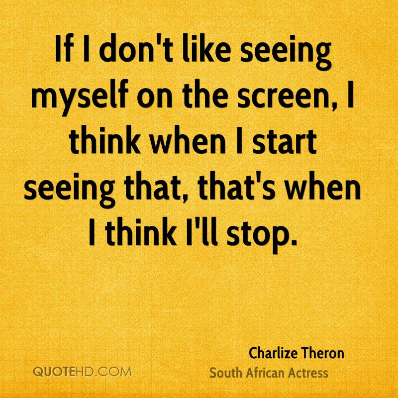 If I don't like seeing myself on the screen, I think when I start seeing that, that's when I think I'll stop.