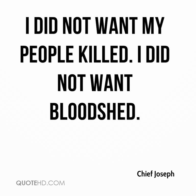I did not want my people killed. I did not want bloodshed.