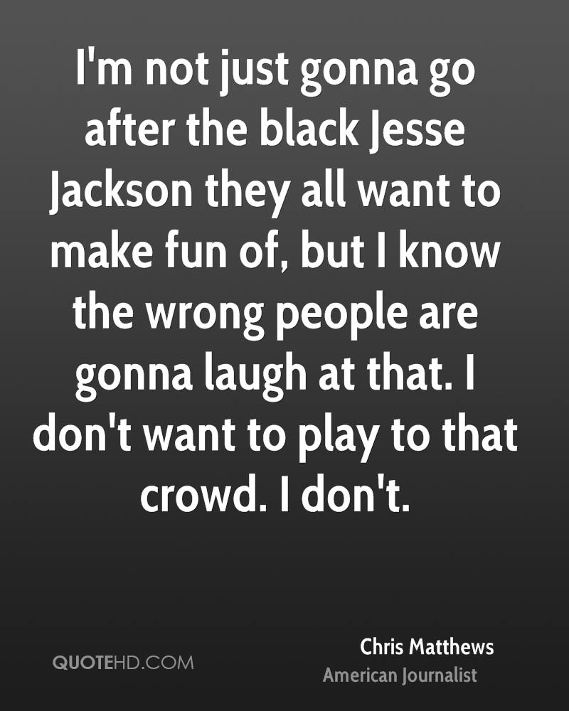 I'm not just gonna go after the black Jesse Jackson they all want to make fun of, but I know the wrong people are gonna laugh at that. I don't want to play to that crowd. I don't.