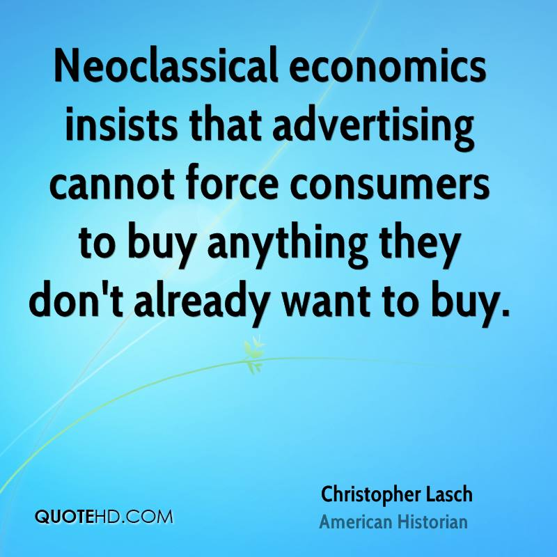 Neoclassical economics insists that advertising cannot force consumers to buy anything they don't already want to buy.