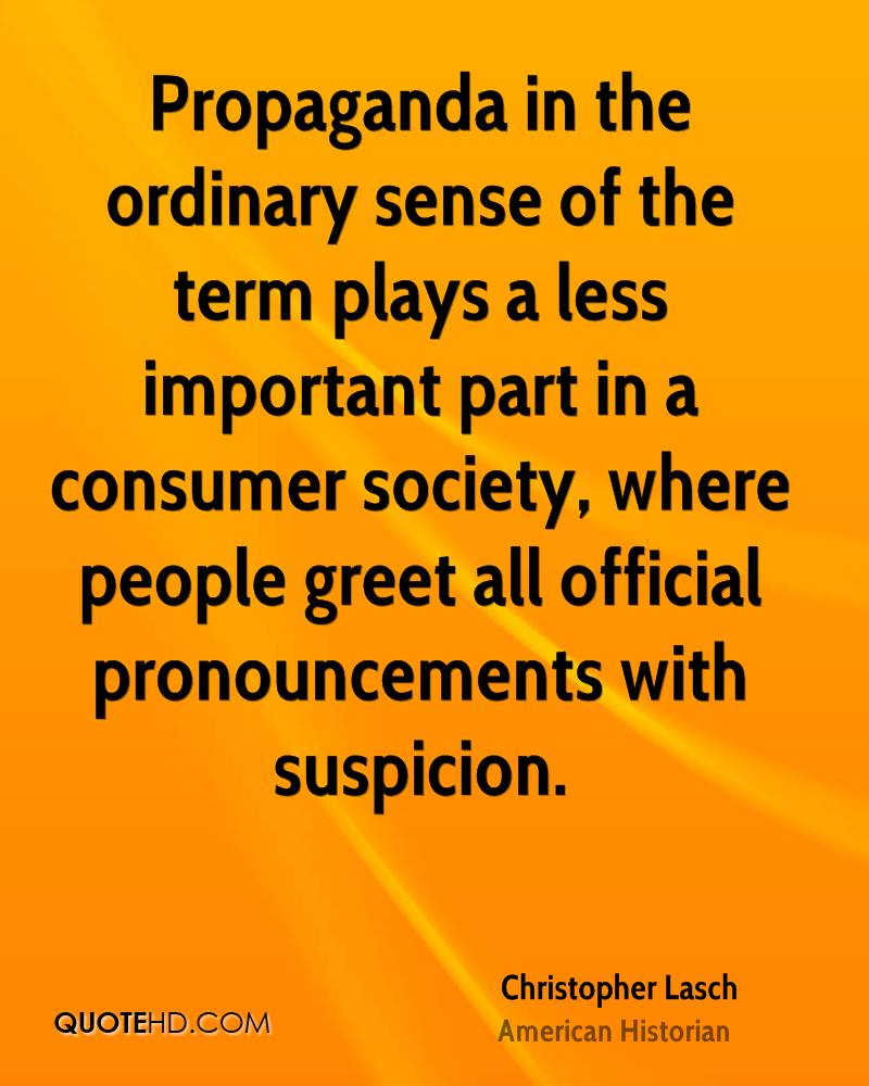 Propaganda in the ordinary sense of the term plays a less important part in a consumer society, where people greet all official pronouncements with suspicion.