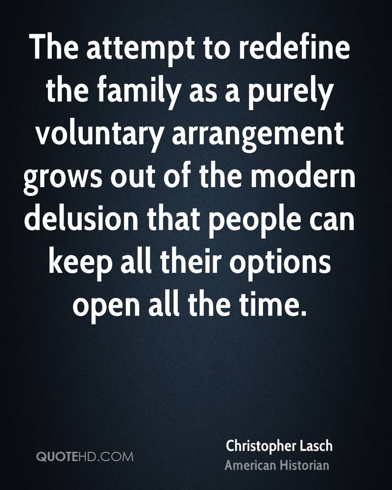 The attempt to redefine the family as a purely voluntary arrangement grows out of the modern delusion that people can keep all their options open all the time.