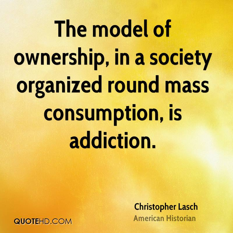 The model of ownership, in a society organized round mass consumption, is addiction.