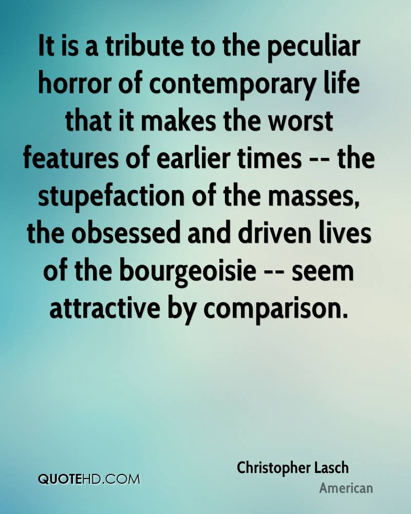 It is a tribute to the peculiar horror of contemporary life that it makes the worst features of earlier times -- the stupefaction of the masses, the obsessed and driven lives of the bourgeoisie -- seem attractive by comparison.
