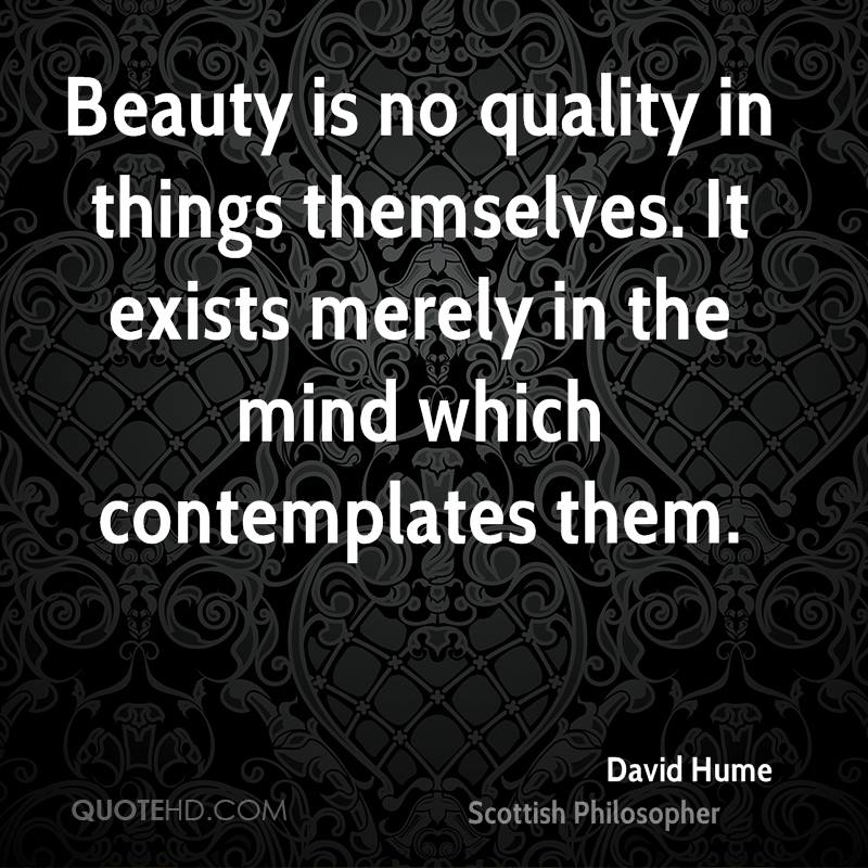 Beauty is no quality in things themselves. It exists merely in the mind which contemplates them.