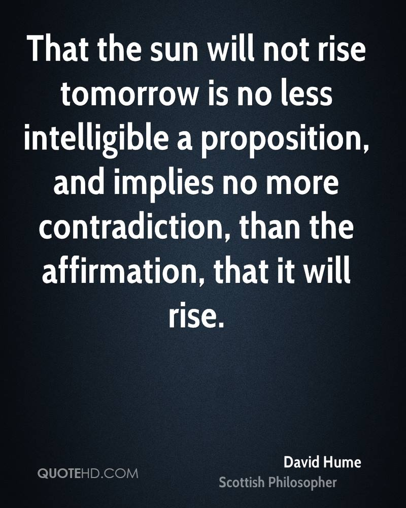 That the sun will not rise tomorrow is no less intelligible a proposition, and implies no more contradiction, than the affirmation, that it will rise.