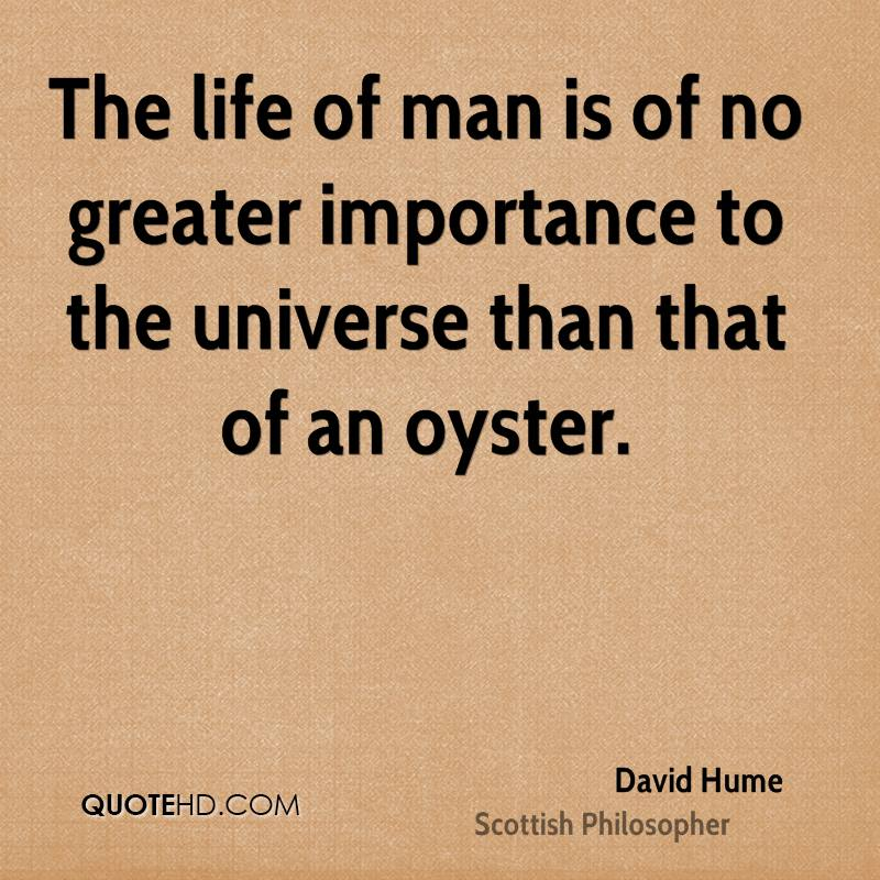 The life of man is of no greater importance to the universe than that of an oyster.