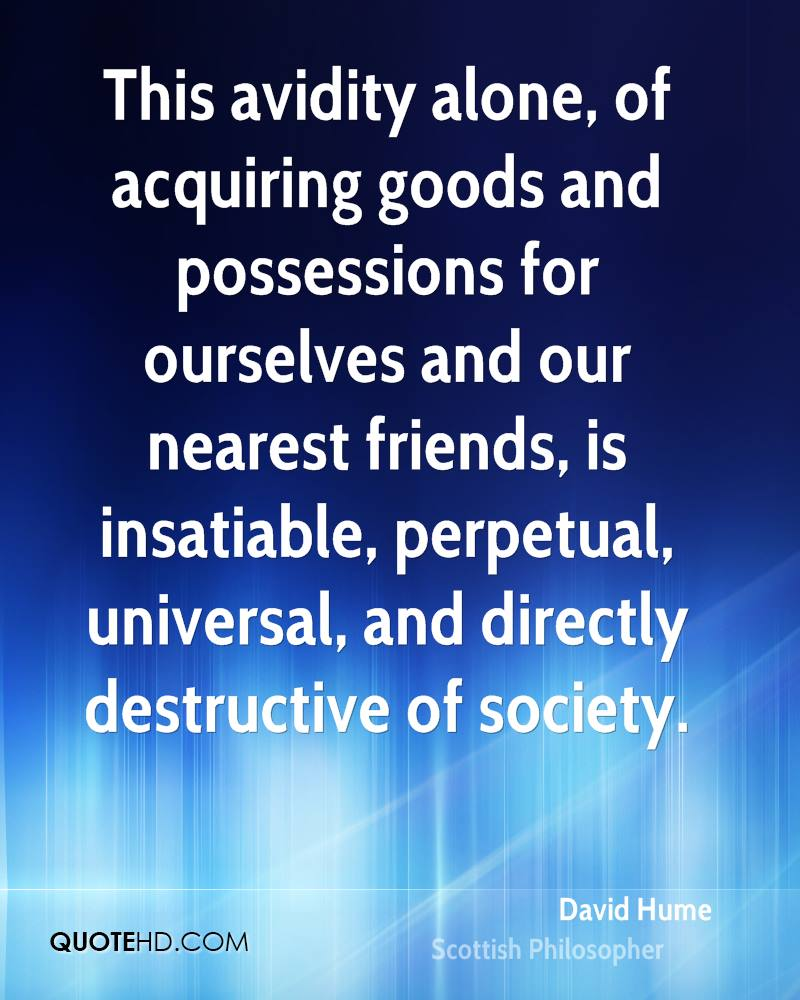 This avidity alone, of acquiring goods and possessions for ourselves and our nearest friends, is insatiable, perpetual, universal, and directly destructive of society.