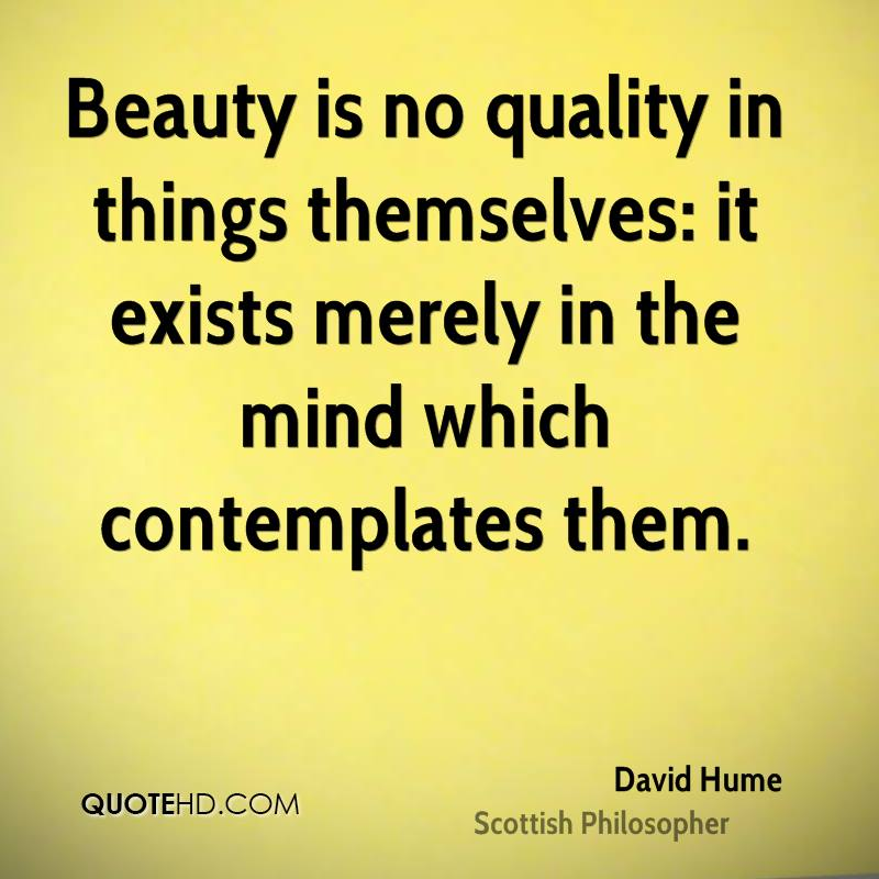 Beauty is no quality in things themselves: it exists merely in the mind which contemplates them.