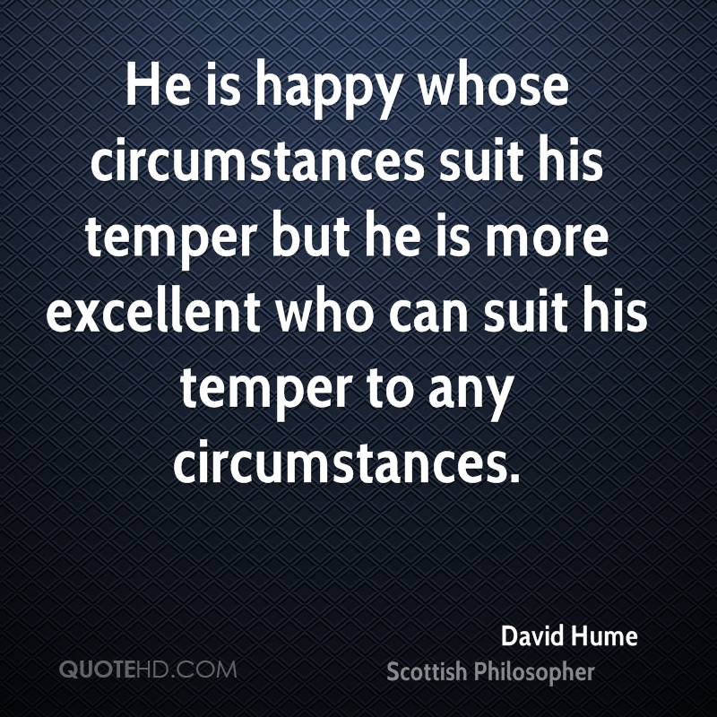 He is happy whose circumstances suit his temper but he is more excellent who can suit his temper to any circumstances.