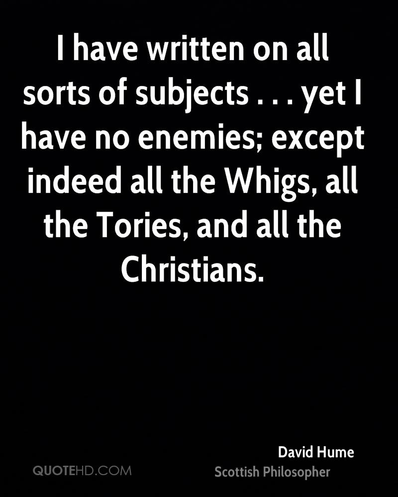 I have written on all sorts of subjects . . . yet I have no enemies; except indeed all the Whigs, all the Tories, and all the Christians.