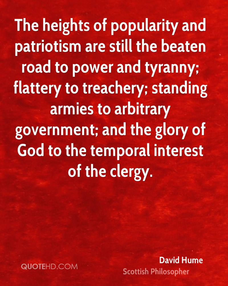 The heights of popularity and patriotism are still the beaten road to power and tyranny; flattery to treachery; standing armies to arbitrary government; and the glory of God to the temporal interest of the clergy.