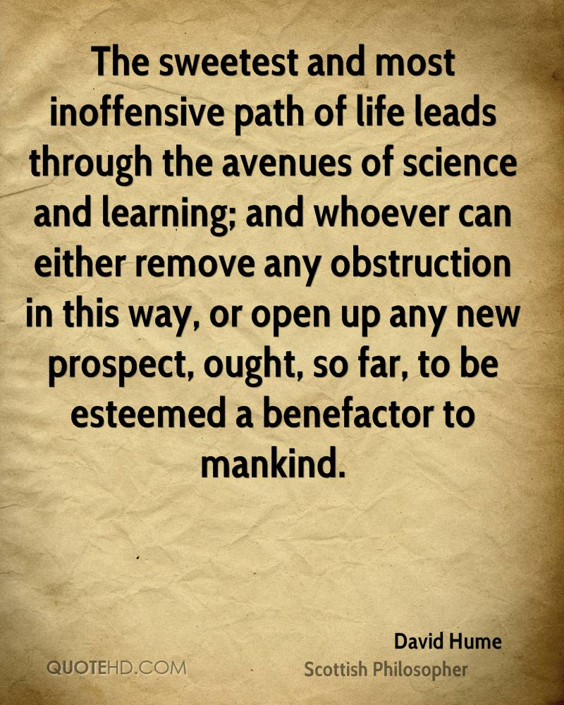 The sweetest and most inoffensive path of life leads through the avenues of science and learning; and whoever can either remove any obstruction in this way, or open up any new prospect, ought, so far, to be esteemed a benefactor to mankind.