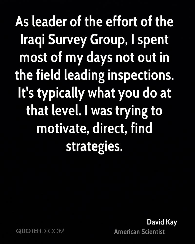 As leader of the effort of the Iraqi Survey Group, I spent most of my days not out in the field leading inspections. It's typically what you do at that level. I was trying to motivate, direct, find strategies.