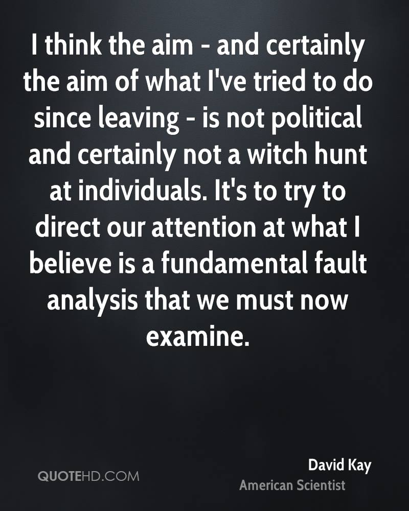 I think the aim - and certainly the aim of what I've tried to do since leaving - is not political and certainly not a witch hunt at individuals. It's to try to direct our attention at what I believe is a fundamental fault analysis that we must now examine.